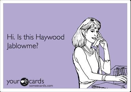 Hi. Is this Haywood  Jablowme?