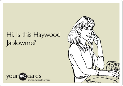 Hi. Is this Haywood Jablowme?