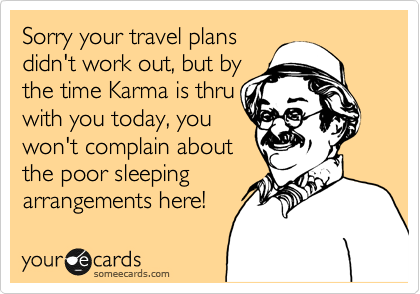 Sorry your travel plans didn't work out, but by  the time Karma is thru with you today, you won't complain about the poor sleeping  arrangements here!