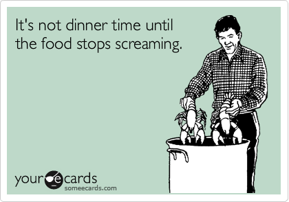 It's not dinner time until the food stops screaming.