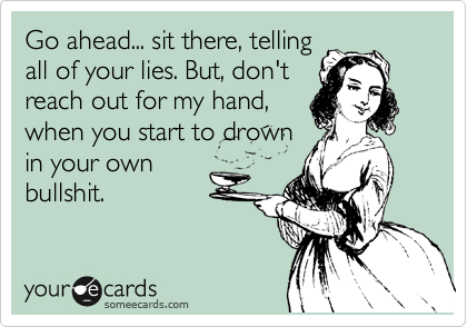 Go ahead... sit there, telling all of your lies. But, don't reach out for my hand, when you start to drown in your own  bullshit.