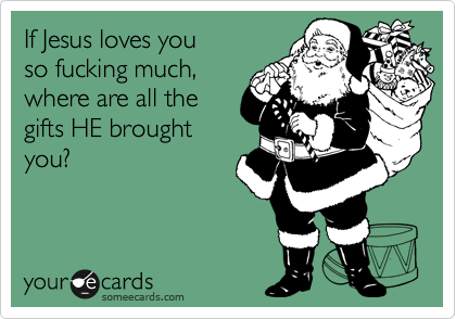 If Jesus loves you so fucking much, where are all the gifts HE brought you?