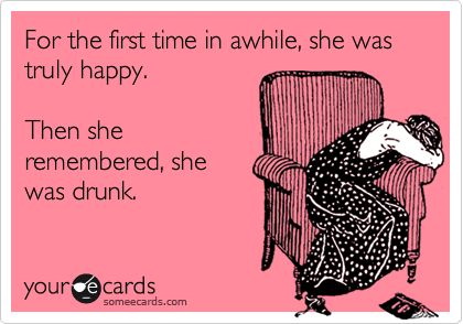 For the first time in awhile, she was  truly happy.  Then she remembered, she was drunk.