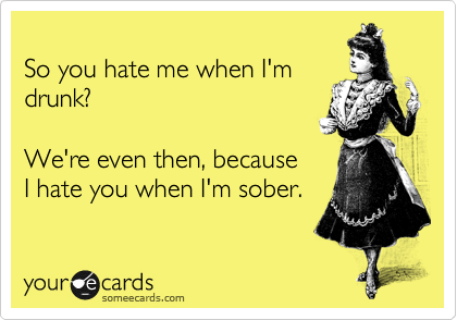 So you hate me when I'm  drunk?  We're even then, because I hate you when I'm sober.