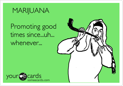 MARIJUANA    Promoting good    times since...uh...   whenever...