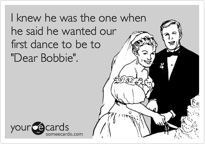 "I knew he was the one when he said he wanted our first dance to be to ""Dear Bobbie""."