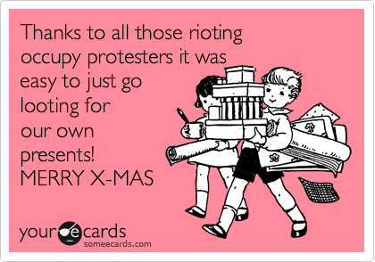 Thanks to all those rioting  occupy protesters it was easy to just go looting for our own presents! MERRY X-MAS