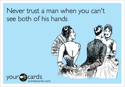 Never trust a man when you can't see both of his hands