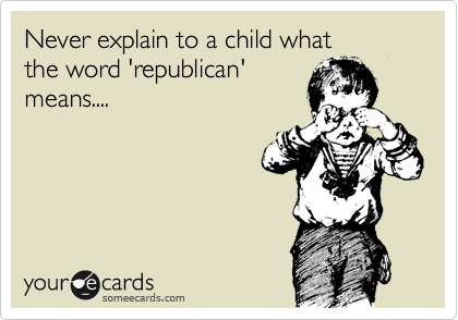 Never explain to a child what  the word 'republican' means....