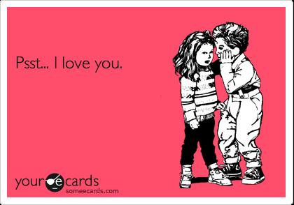Psst... I love you.