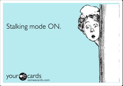 Stalking mode ON.