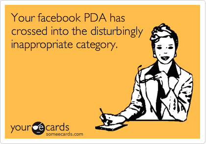 Your facebook PDA has crossed into the disturbingly inappropriate category.
