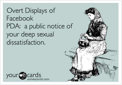 Overt Displays of   Facebook PDA:  a public notice of your deep sexual dissatisfaction.