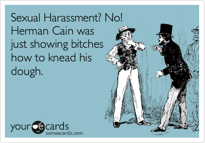 Sexual Harassment? No!  Herman Cain was just showing bitches how to knead his dough.
