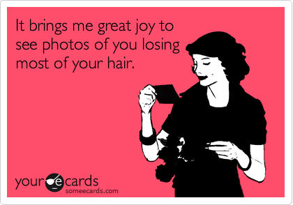 It brings me great joy to see photos of you losing most of your hair.