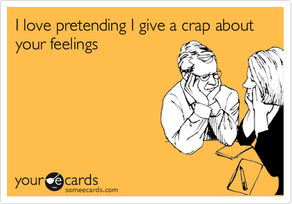 I love pretending I give a crap about your feelings