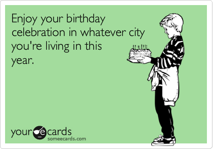Enjoy your birthday celebration in whatever city you're living in this year.