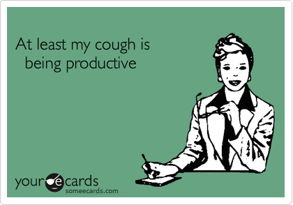 At least my cough is               being productive