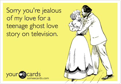 Sorry you're jealous of my love for a teenage ghost love story on television.
