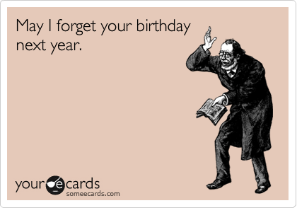 May I forget your birthday next year.