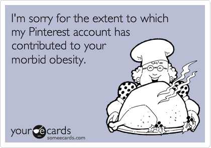 I'm sorry for the extent to which my Pinterest account has contributed to your morbid obesity.