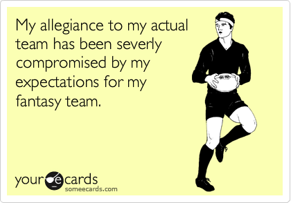 My allegiance to my actual team has been severly compromised by my expectations for my fantasy team.