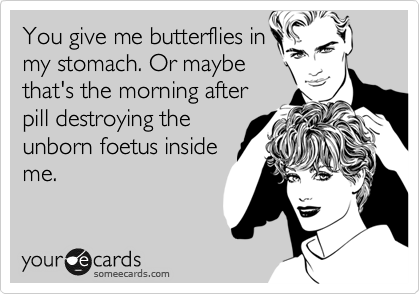 You give me butterflies in my stomach. Or maybe that's the morning after pill destroying the unborn foetus inside me.