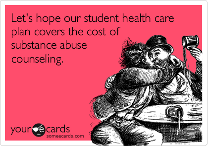 Let's hope our student health care plan covers the cost of substance abuse counseling.