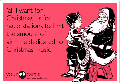 """all I want for Christmas"" is for radio stations to limit the amount of air time dedicated to Christmas music"