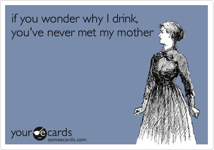 if you wonder why I drink, you've never met my mother