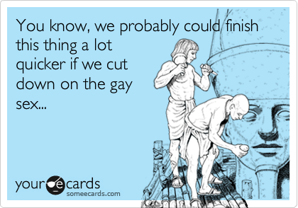 You know, we probably could finish this thing a lot quicker if we cut down on the gay sex...