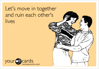 Let's move in together and ruin each other's lives