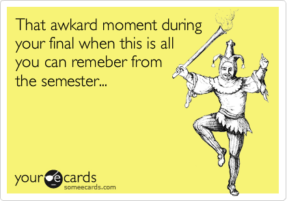 That awkard moment during your final when this is all you can remeber from the semester...