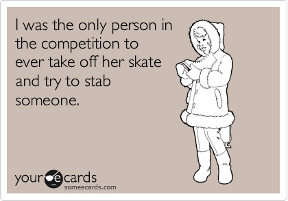 I was the only person in the competition to ever take off her skate and try to stab someone.