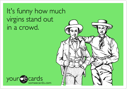 It's funny how much  virgins stand out  in a crowd.