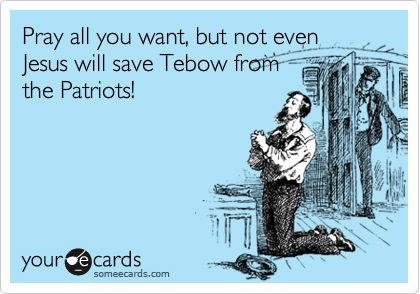 Pray all you want, but not even Jesus will save Tebow from the Patriots!