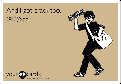 And I got crack too, babyyyy!