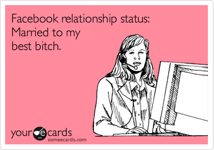 Facebook relationship status: Married to my best bitch.