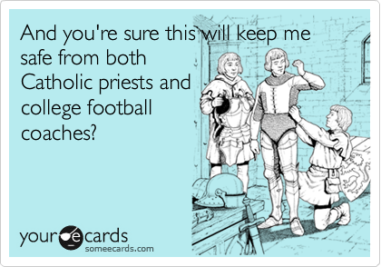 And you're sure this will keep me safe from both Catholic priests and college football coaches?