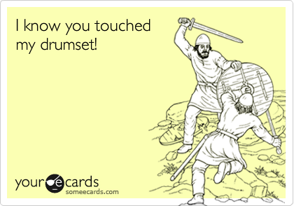 I know you touched my drumset!