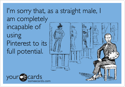 I'm sorry that, as a straight male, I am completely incapable of using Pinterest to its full potential.