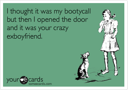 I thought it was my bootycall but then I opened the door and it was your crazy exboyfriend.