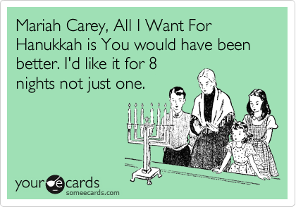 Mariah Carey, All I Want For Hanukkah is You would have been better. I'd like it for 8 nights not just one.