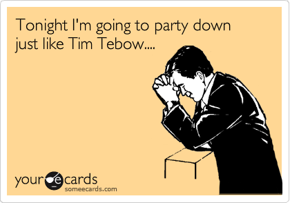 Tonight I'm going to party down just like Tim Tebow....