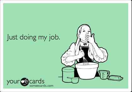 Just doing my job.