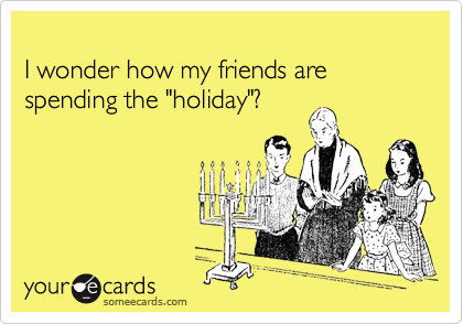 """I wonder how my friends are spending the """"holiday""""?"""
