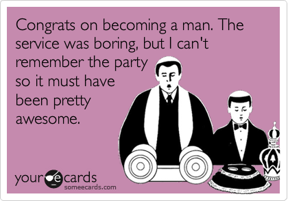 Congrats on becoming a man. The service was boring, but I can't remember the party so it must have been pretty awesome.