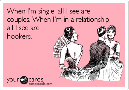 When I'm single, all I see are couples. When I'm in a relationship, all I see are hookers.