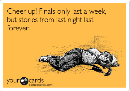 Cheer up! Finals only last a week, but stories from last night last forever.