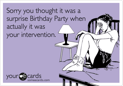 Sorry you thought it was a surprise Birthday Party when actually it was your intervention.